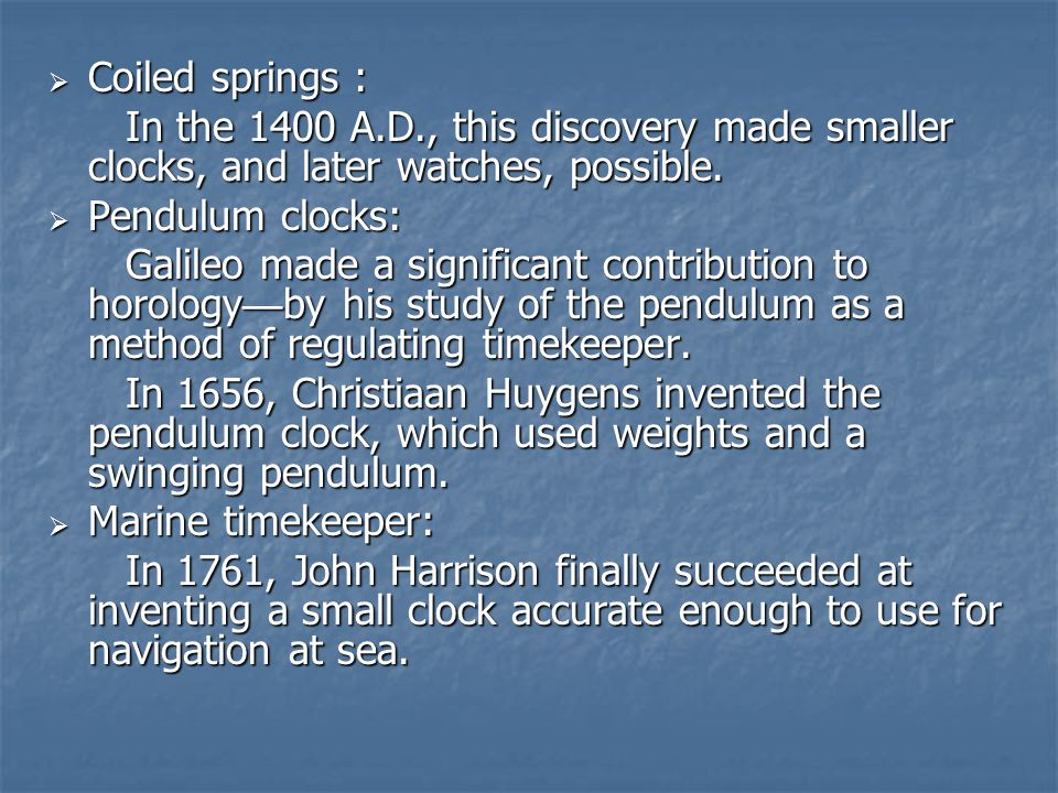  Coiled springs : In the 1400 A.D., this discovery made smaller clocks, and later watches, possible.