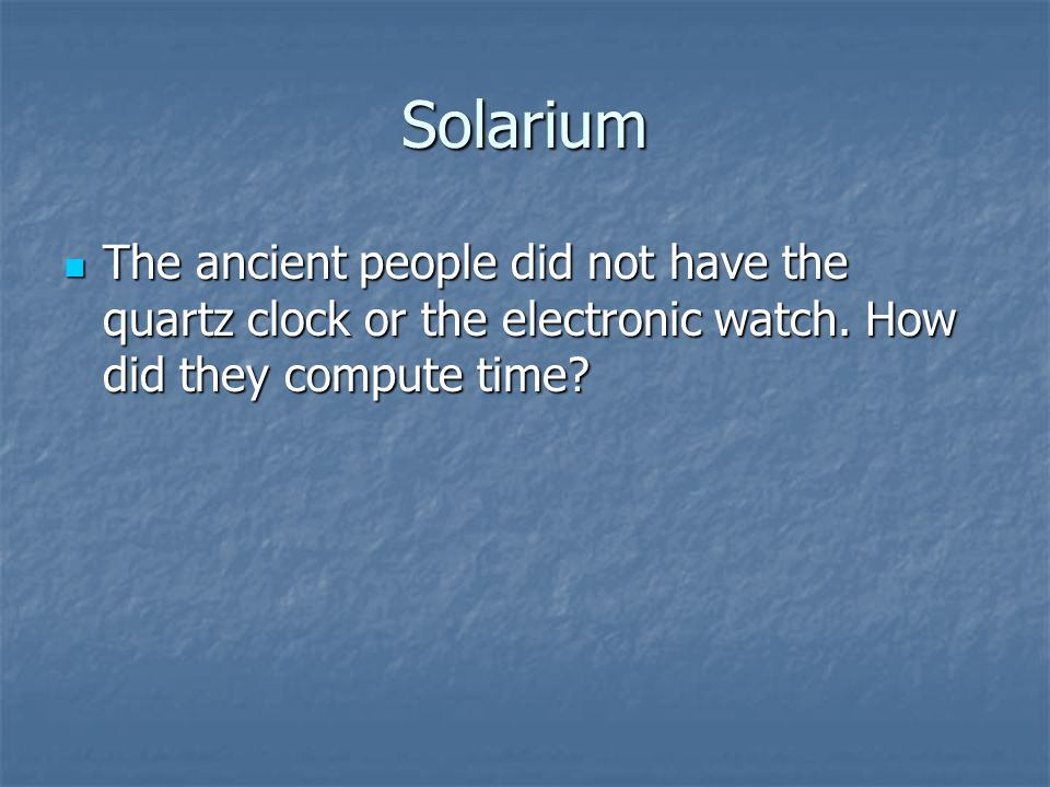 Solarium The ancient people did not have the quartz clock or the electronic watch.