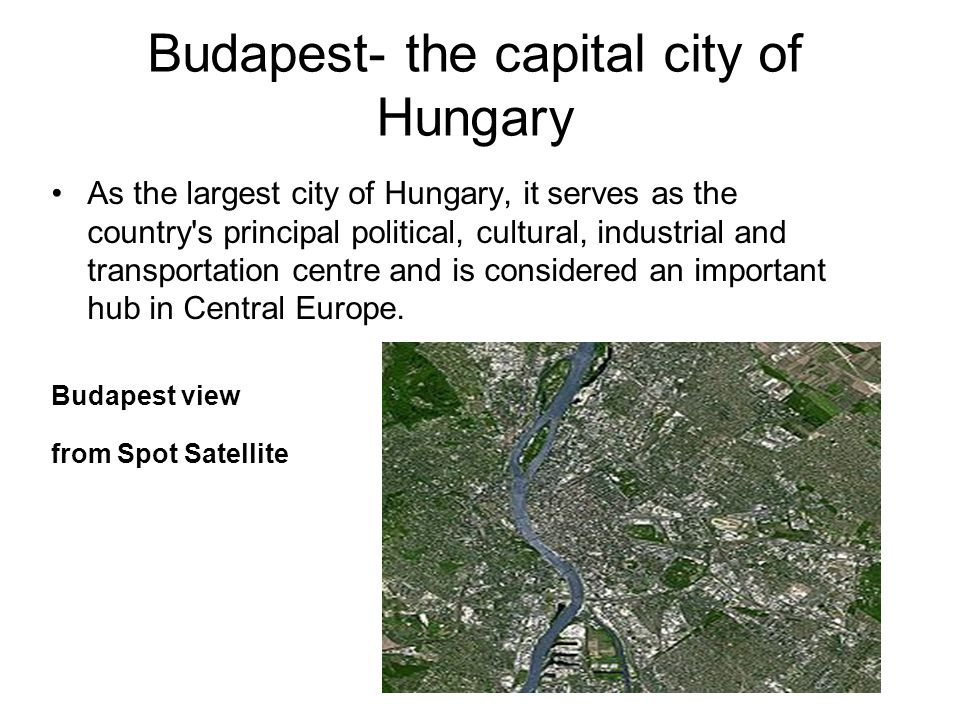 Budapest- the capital city of Hungary As the largest city of Hungary, it serves as the country s principal political, cultural, industrial and transportation centre and is considered an important hub in Central Europe.
