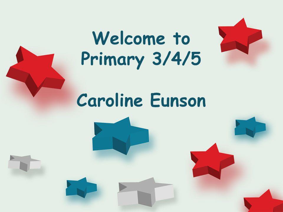 Welcome to Primary 3/4/5 Caroline Eunson