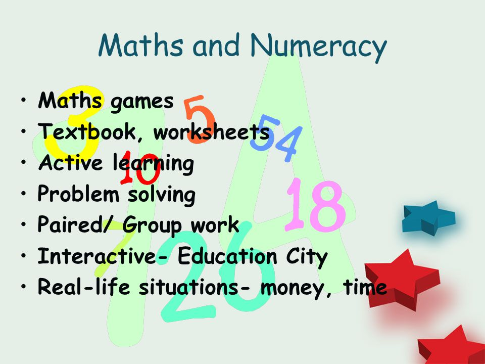 Maths and Numeracy Maths games Textbook, worksheets Active learning Problem solving Paired/ Group work Interactive- Education City Real-life situations- money, time