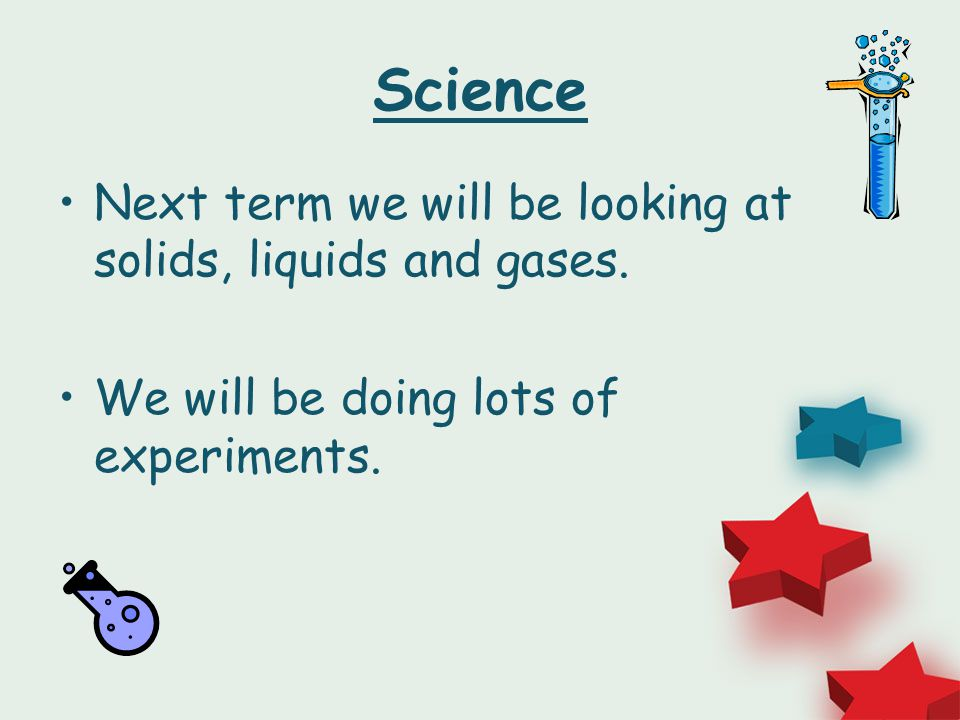 Science Next term we will be looking at solids, liquids and gases.