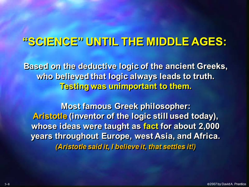  2007 by David A. Prentice Based on the deductive logic of the ancient Greeks, who believed that logic always leads to truth. Testing was unimportan
