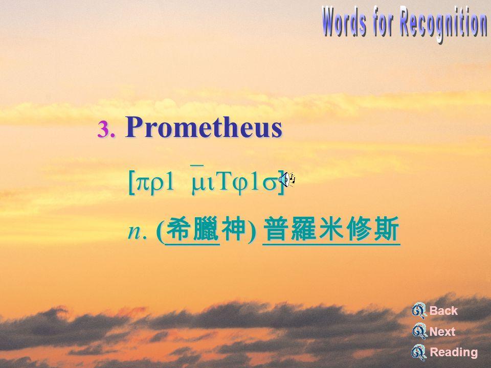 3. Prometheus [pr1`miTj1s] [pr1`miTj1s] n. ( 希臘神 ) 普羅米修斯 n. ( 希臘神 ) 普羅米修斯 Reading Back Next