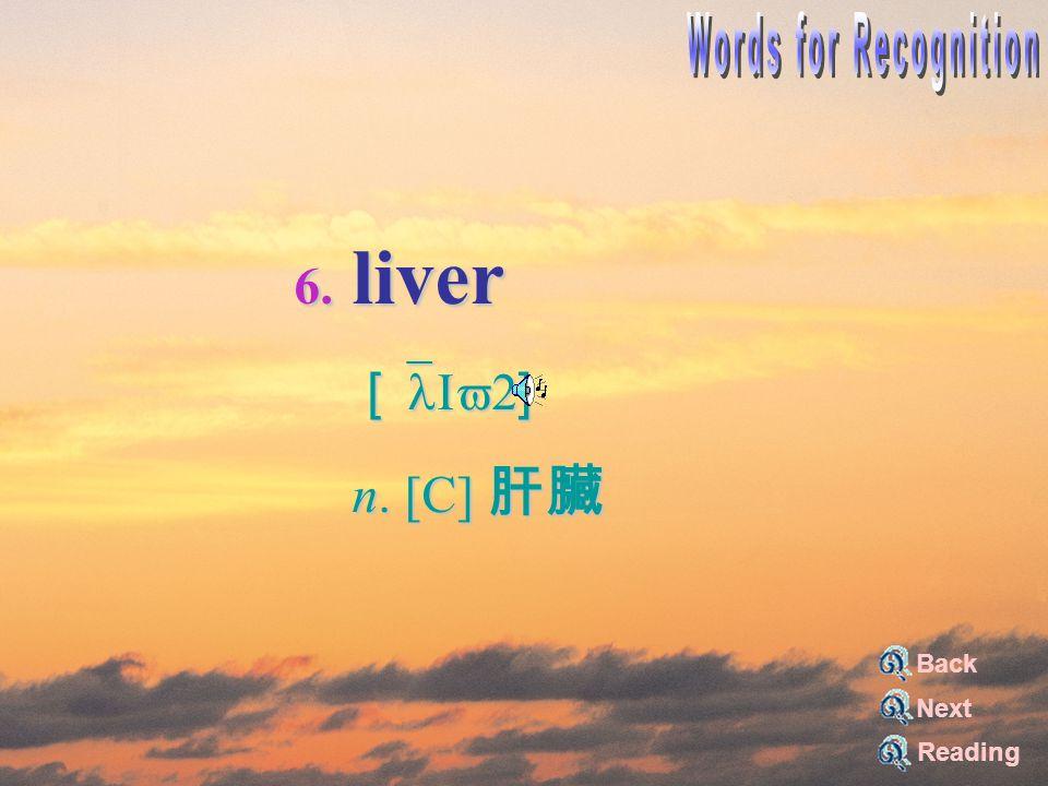 6. liver [`lIv2] [`lIv2] n. [C] 肝臟 n. [C] 肝臟 Reading Back Next