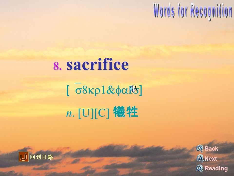 8. sacrifice [`s8kr1&faIs] [`s8kr1&faIs] n. [U][C] 犧牲 n. [U][C] 犧牲 Reading Back Next 回到目錄