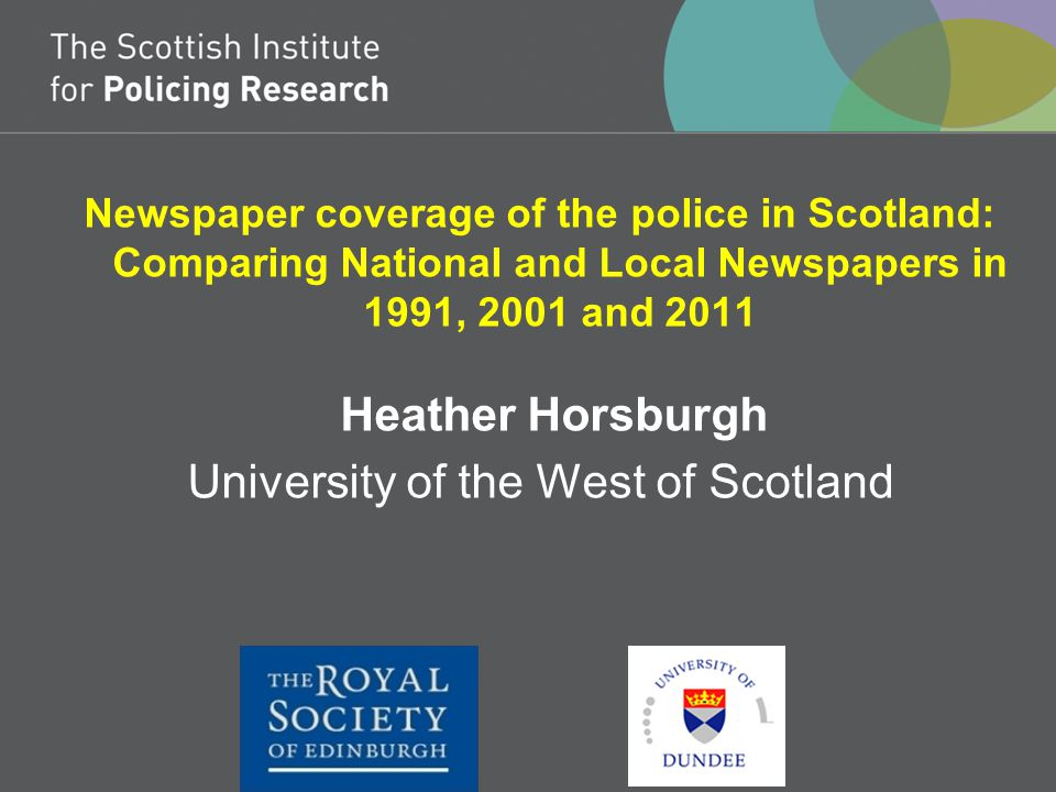 Newspaper coverage of the police in Scotland: Comparing National and Local Newspapers in 1991, 2001 and 2011 Heather Horsburgh University of the West of Scotland