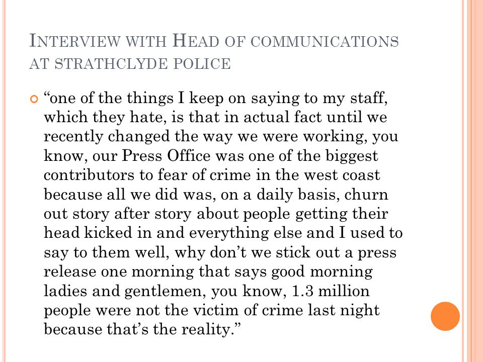 I NTERVIEW WITH H EAD OF COMMUNICATIONS AT STRATHCLYDE POLICE one of the things I keep on saying to my staff, which they hate, is that in actual fact until we recently changed the way we were working, you know, our Press Office was one of the biggest contributors to fear of crime in the west coast because all we did was, on a daily basis, churn out story after story about people getting their head kicked in and everything else and I used to say to them well, why don't we stick out a press release one morning that says good morning ladies and gentlemen, you know, 1.3 million people were not the victim of crime last night because that's the reality.