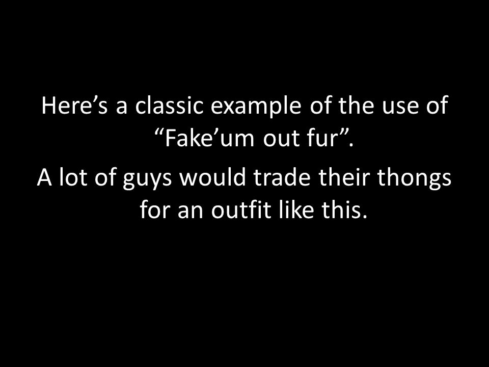 "Here's a classic example of the use of ""Fake'um out fur"". A lot of guys would trade their thongs for an outfit like this."