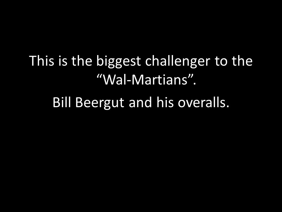 "This is the biggest challenger to the ""Wal-Martians"". Bill Beergut and his overalls."