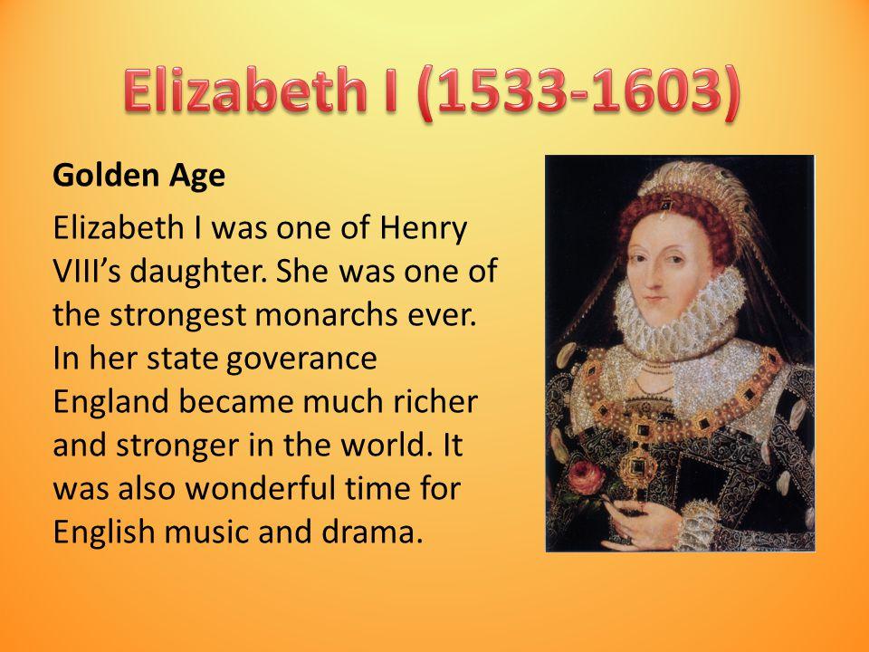 Golden Age Elizabeth I was one of Henry VIII's daughter.