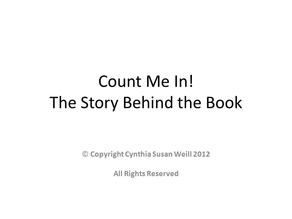 Count Me In! The Story Behind the Book © Copyright Cynthia Susan Weill 2012 All Rights Reserved