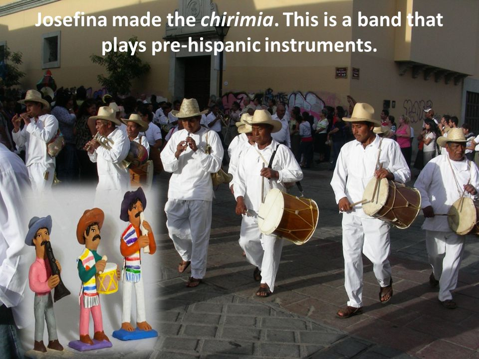 Josefina made the chirimia. This is a band that plays pre-hispanic instruments.
