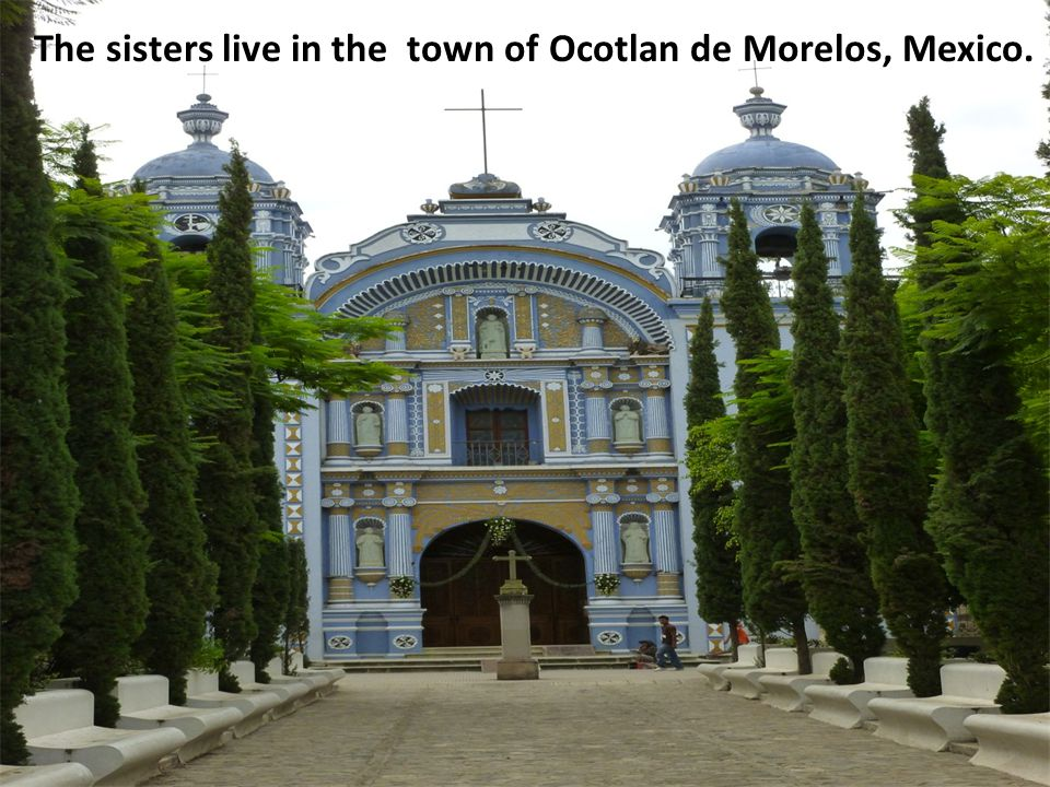 The sisters live in the town of Ocotlan de Morelos, Mexico.