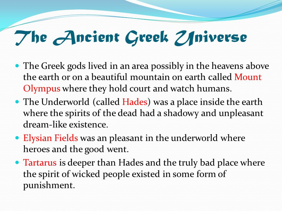 The Ancient Greek Universe The Greek gods lived in an area possibly in the heavens above the earth or on a beautiful mountain on earth called Mount Olympus where they hold court and watch humans.