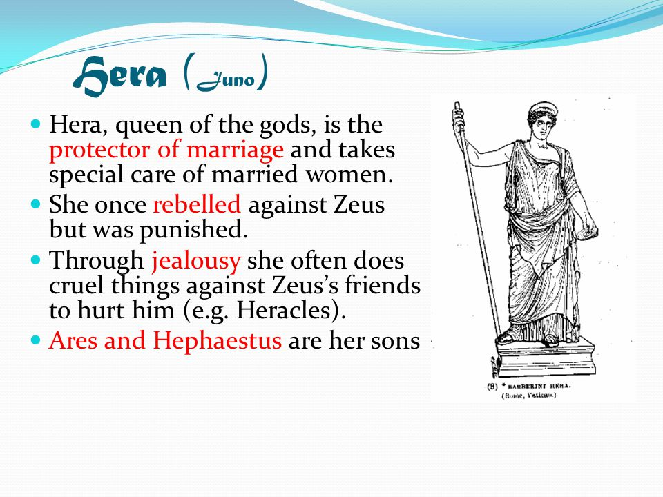 Hera ( Juno ) Hera, queen of the gods, is the protector of marriage and takes special care of married women.