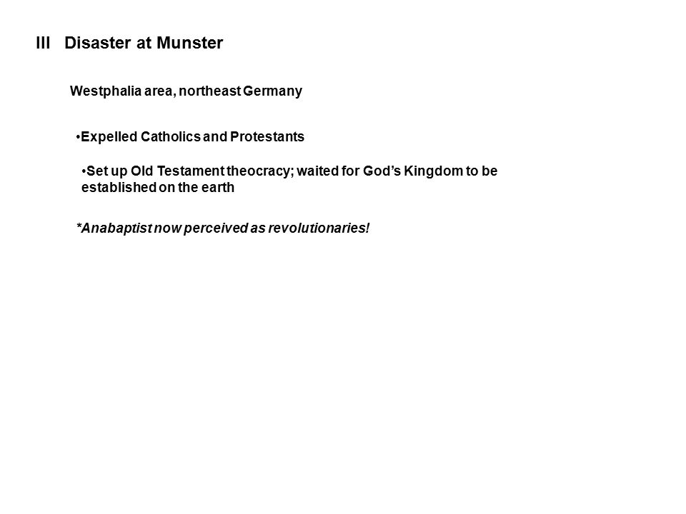III Disaster at Munster Westphalia area, northeast Germany Expelled Catholics and Protestants Set up Old Testament theocracy; waited for God's Kingdom to be established on the earth *Anabaptist now perceived as revolutionaries!