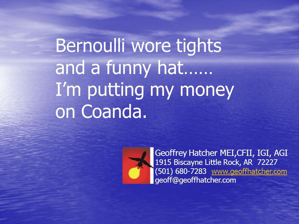 Bernoulli wore tights and a funny hat…… I'm putting my money on Coanda. Geoffrey Hatcher MEI,CFII, IGI, AGI 1915 Biscayne Little Rock, AR 72227 (501)