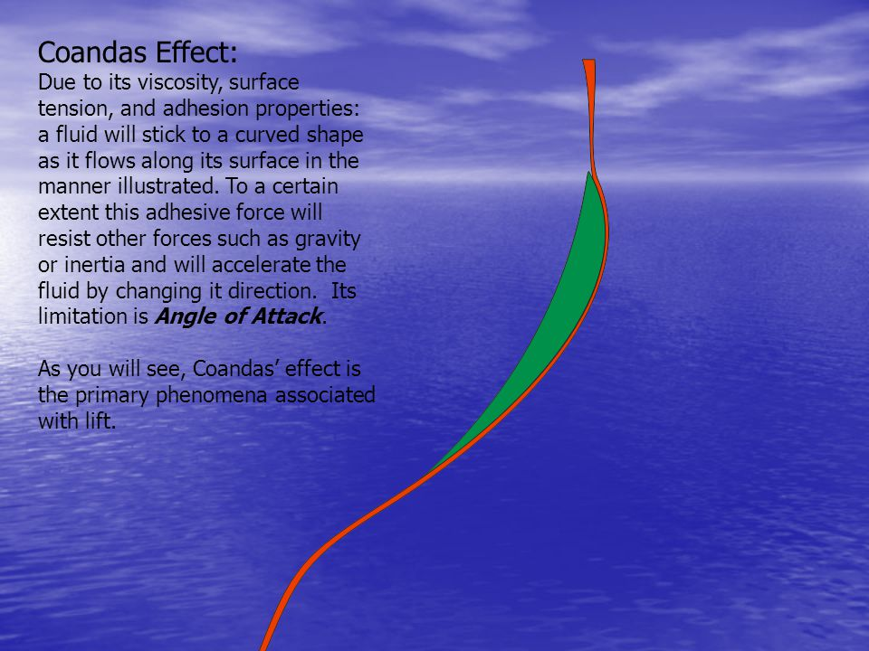 Coandas Effect: Due to its viscosity, surface tension, and adhesion properties: a fluid will stick to a curved shape as it flows along its surface in the manner illustrated.