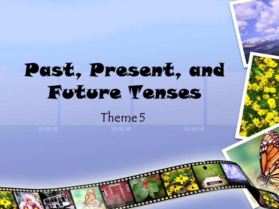 Tense The tense of the verb tells the time of action. –Past –Present –Future