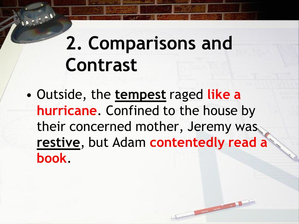 2. Comparisons and Contrast Outside, the tempest raged like a hurricane. Confined to the house by their concerned mother, Jeremy was restive, but Adam