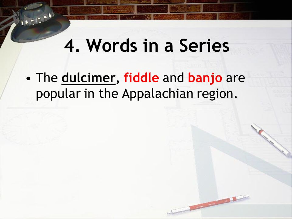 4. Words in a Series The dulcimer, fiddle and banjo are popular in the Appalachian region.