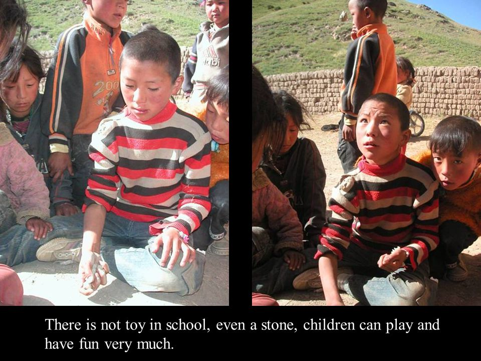 There is not toy in school, even a stone, children can play and have fun very much.