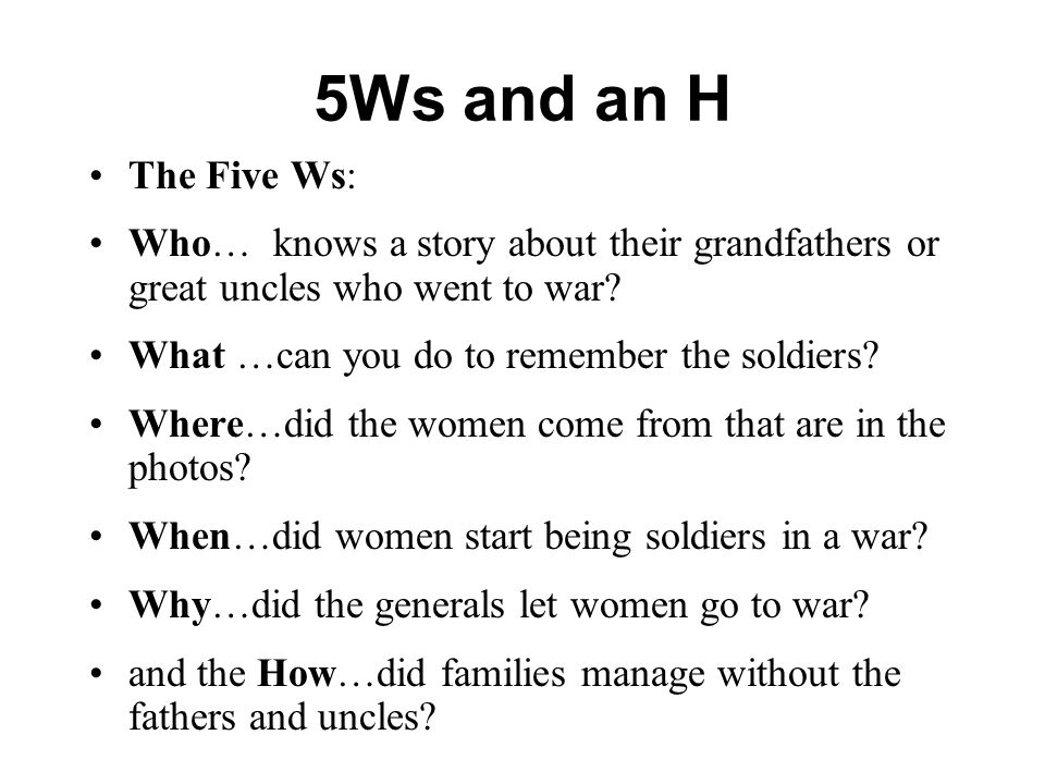 5Ws and an H The Five Ws: Who… knows a story about their grandfathers or great uncles who went to war.