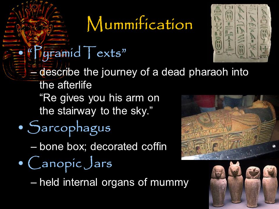 Mummification Pyramid Texts –describe the journey of a dead pharaoh into the afterlife Re gives you his arm on the stairway to the sky. Sarcophagus –bone box; decorated coffin Canopic Jars –held internal organs of mummy