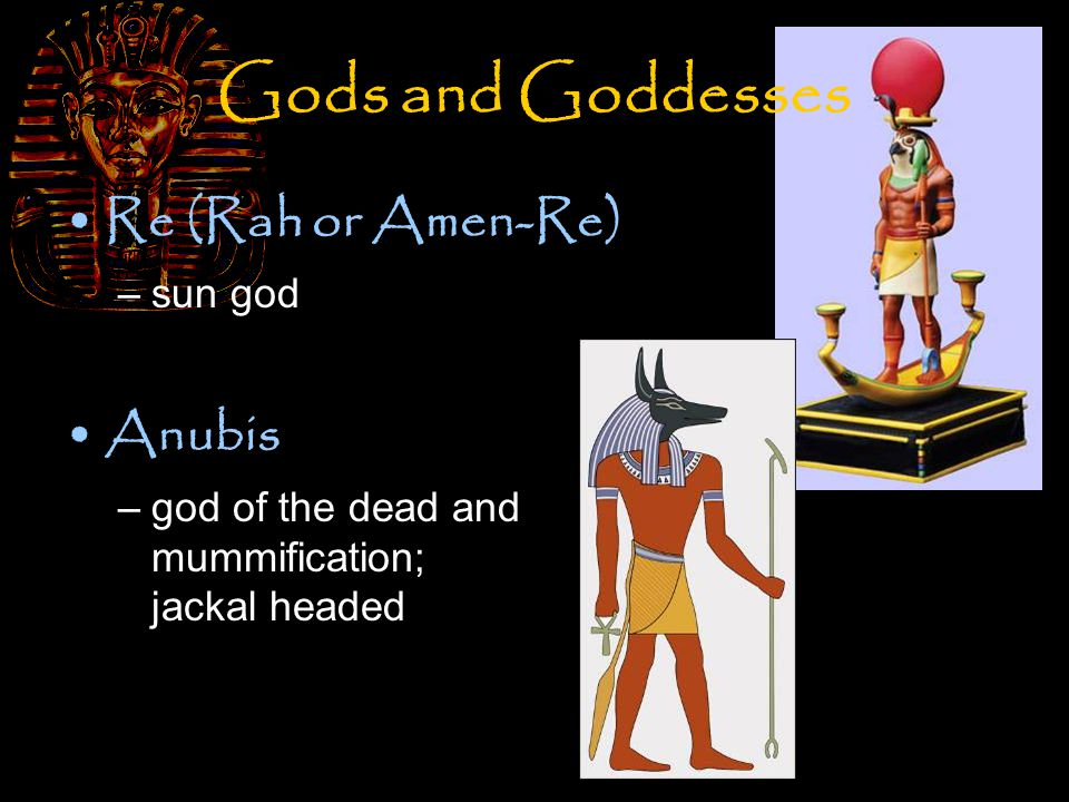 Gods and Goddesses Re (Rah or Amen-Re) –sun god Anubis –god of the dead and mummification; jackal headed