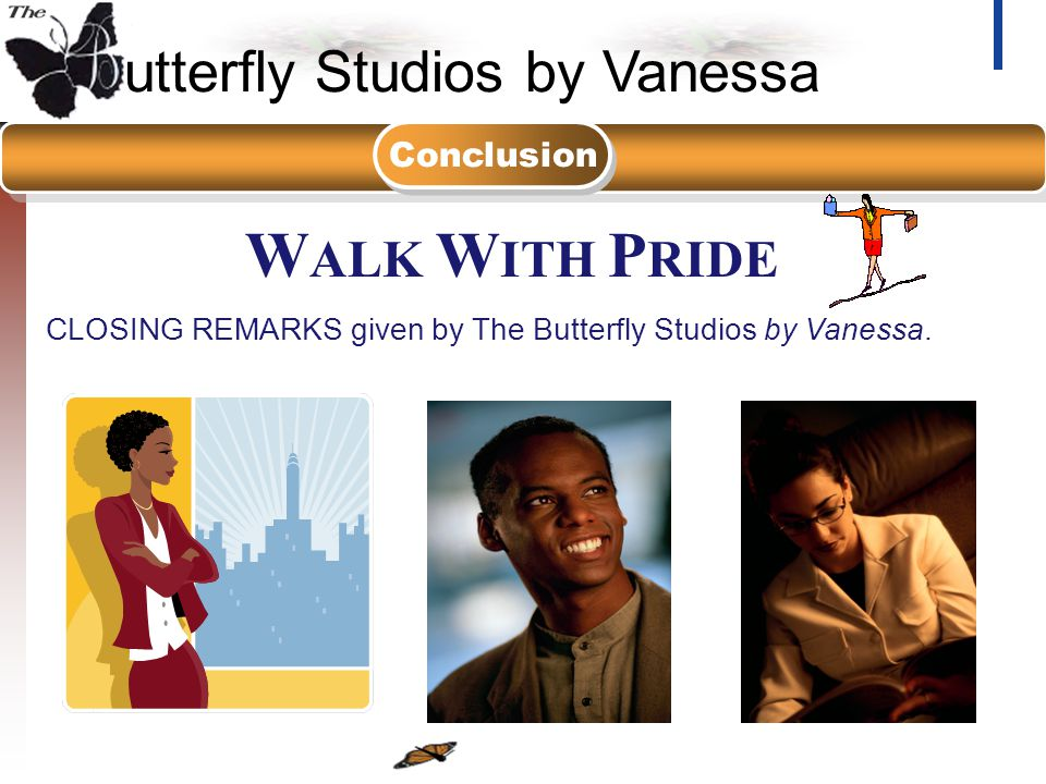 utterfly Studios by Vanessa 2-DAY Workshop / Seminar W ALK W ITH P RIDE CLOSING REMARKS given by The Butterfly Studios by Vanessa. Conclusion
