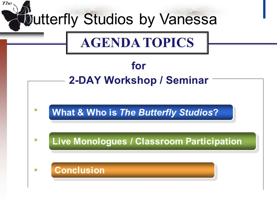 utterfly Studios by Vanessa for 2-DAY Workshop / Seminar What & Who is The Butterfly Studios? Live Monologues / Classroom Participation Conclusion AGE