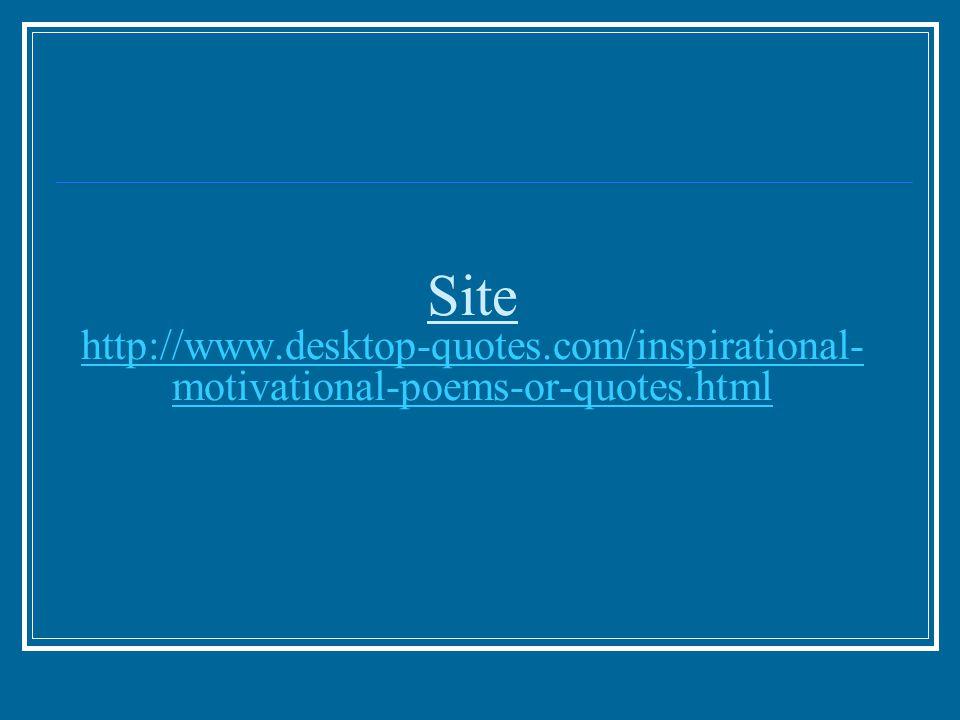 Site http://www.desktop-quotes.com/inspirational- motivational-poems-or-quotes.html http://www.desktop-quotes.com/inspirational- motivational-poems-or-quotes.html