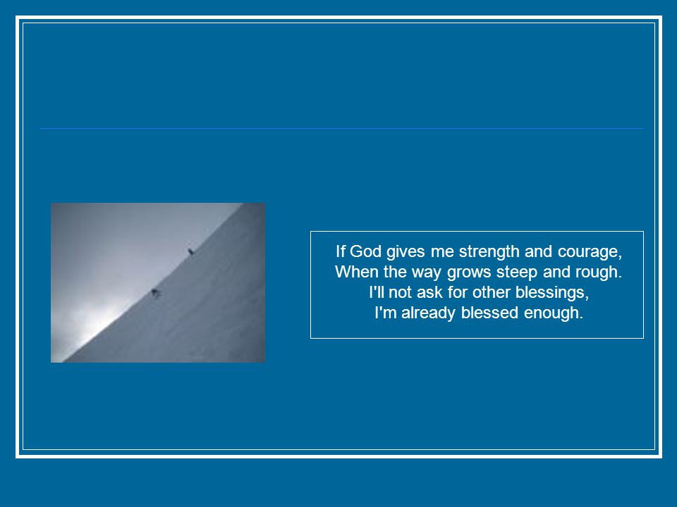 If God gives me strength and courage, When the way grows steep and rough.
