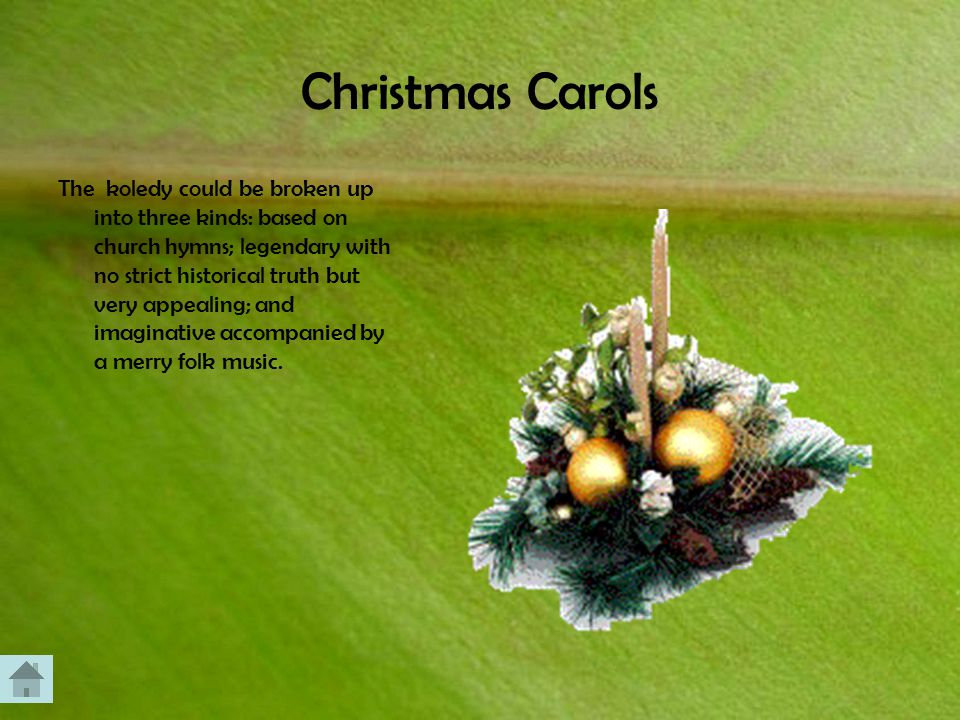 Christmas Carols The koledy could be broken up into three kinds: based on church hymns; legendary with no strict historical truth but very appealing; and imaginative accompanied by a merry folk music.