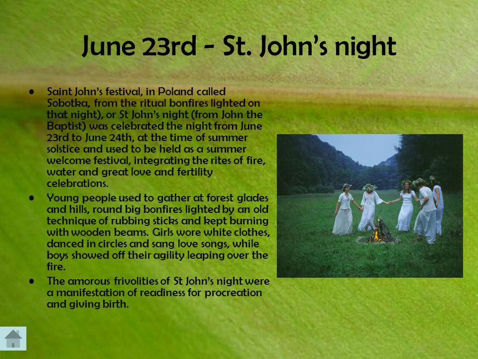 June 23rd - St. John's night Saint John's festival, in Poland called Sobotka, from the ritual bonfires lighted on that night), or St John's night (fro