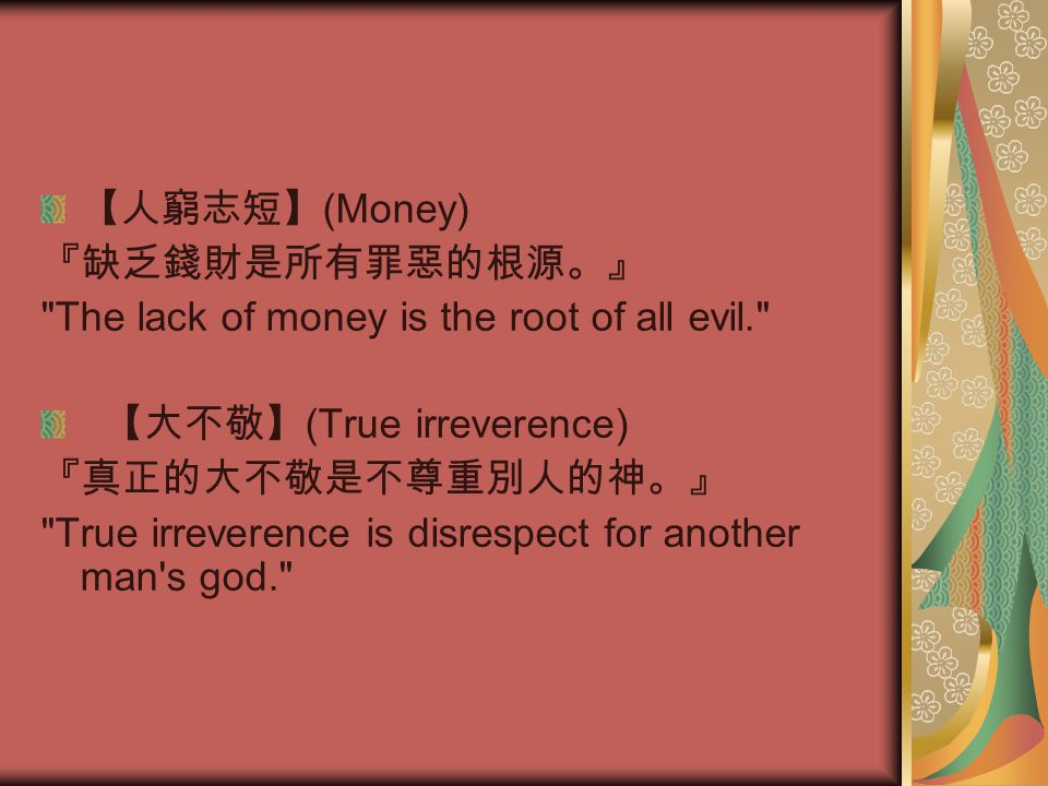 【人窮志短】 (Money) 『缺乏錢財是所有罪惡的根源。』 The lack of money is the root of all evil. 【大不敬】 (True irreverence) 『真正的大不敬是不尊重別人的神。』 True irreverence is disrespect for another man s god.
