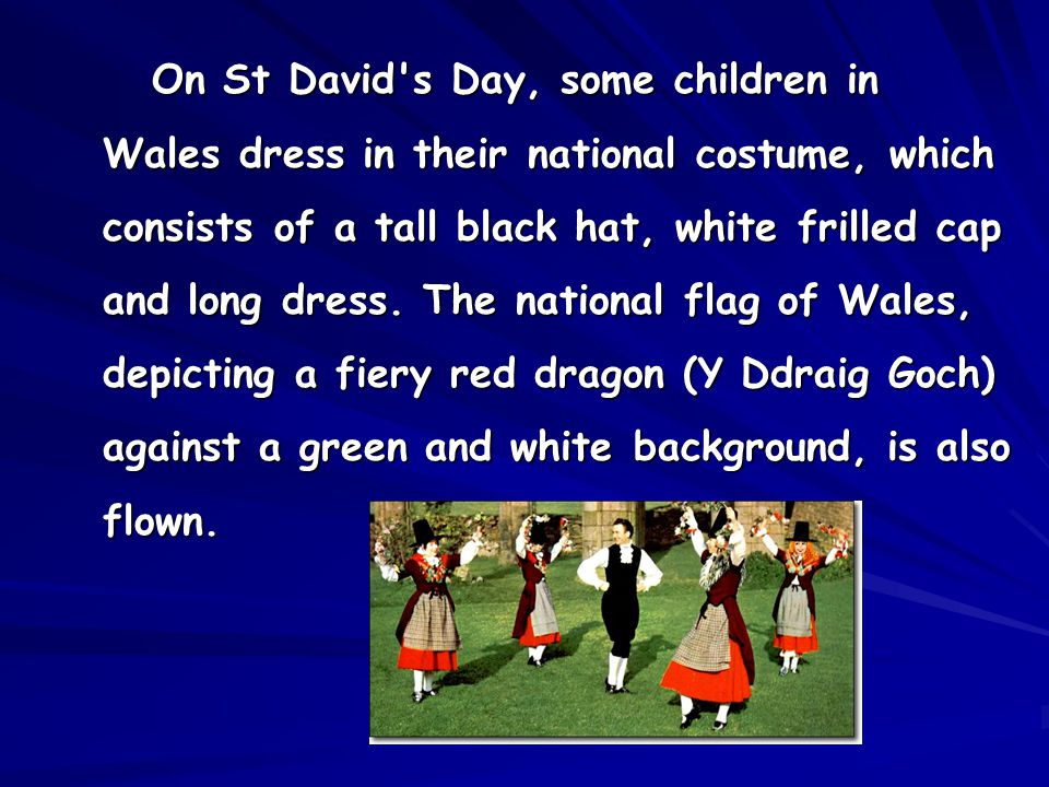 On St David's Day, some children in Wales dress in their national costume, which consists of a tall black hat, white frilled cap and long dress. The n