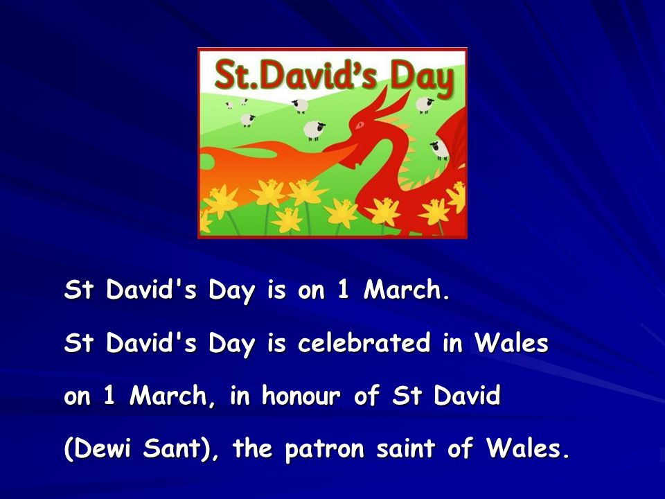 St David's Day is on 1 March. St David's Day is celebrated in Wales on 1 March, in honour of St David (Dewi Sant), the patron saint of Wales.