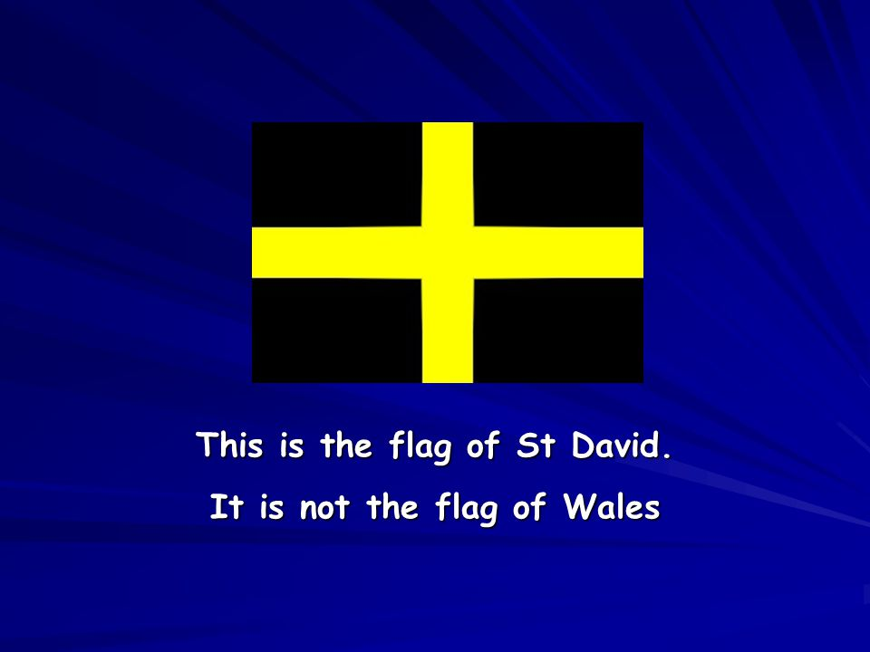 This is the flag of St David. It is not the flag of Wales
