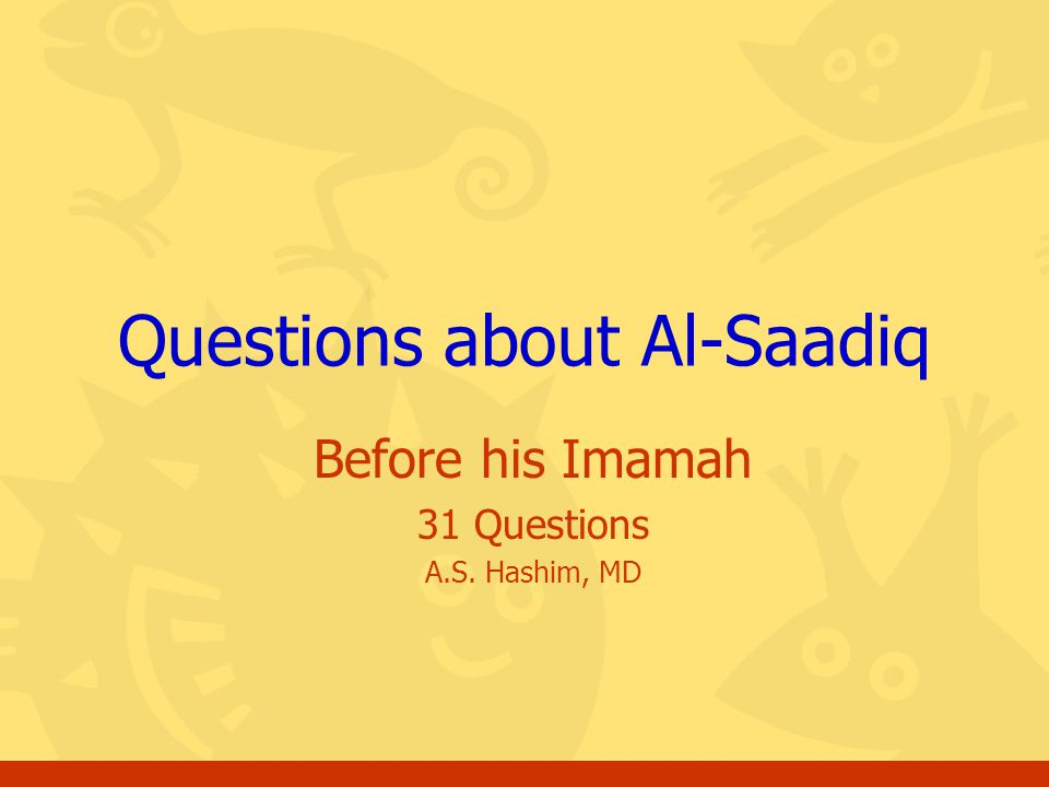 Before his Imamah 31 Questions A.S. Hashim, MD Questions about Al-Saadiq