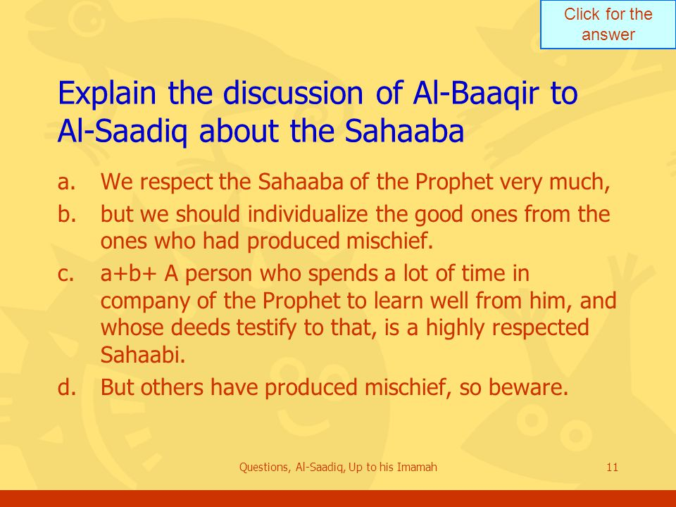 Click for the answer Questions, Al-Saadiq, Up to his Imamah11 Explain the discussion of Al ‑ Baaqir to Al-Saadiq about the Sahaaba a.We respect the Sahaaba of the Prophet very much, b.but we should individualize the good ones from the ones who had produced mischief.