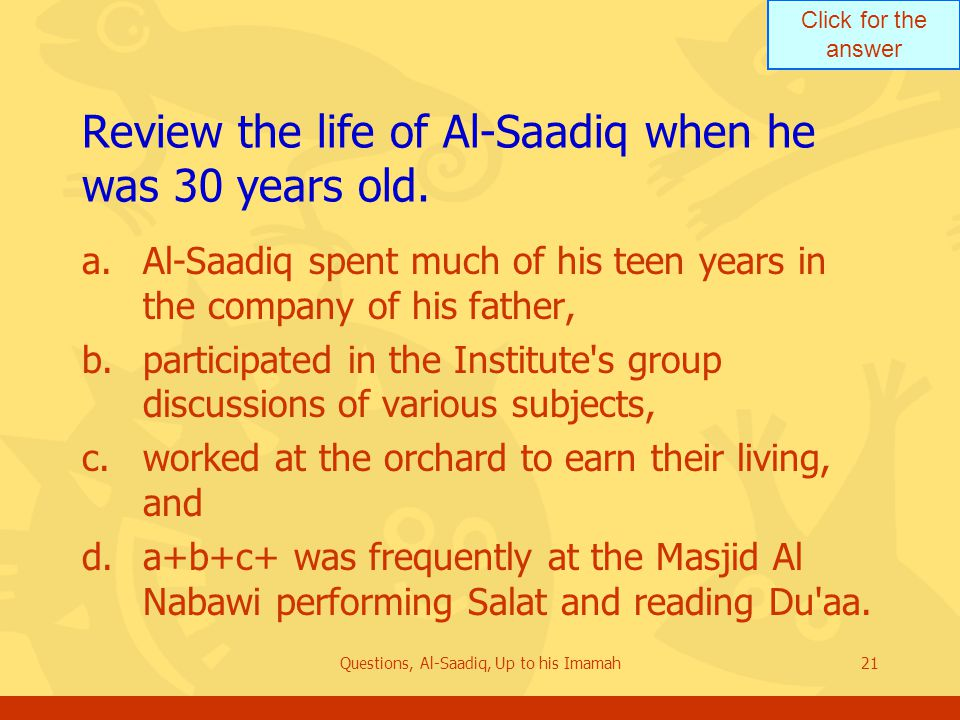 Click for the answer Questions, Al-Saadiq, Up to his Imamah21 Review the life of Al ‑ Saadiq when he was 30 years old.