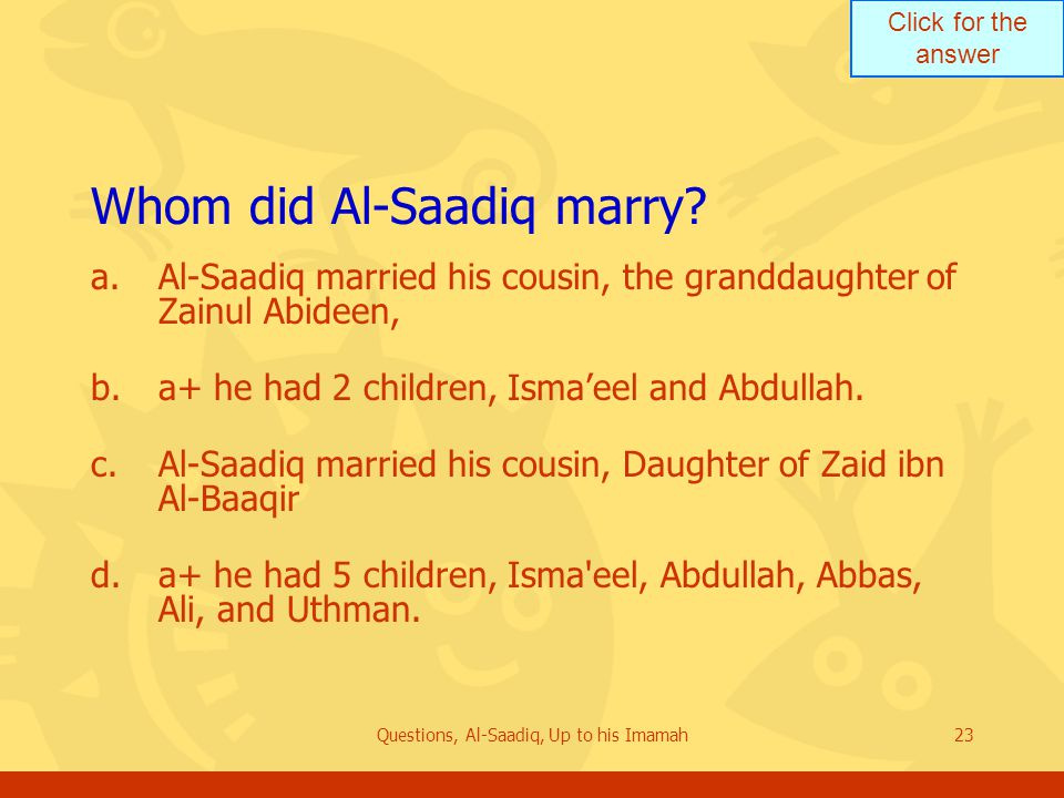 Click for the answer Questions, Al-Saadiq, Up to his Imamah23 Whom did Al ‑ Saadiq marry? a.Al-Saadiq married his cousin, the granddaughter of Zainul
