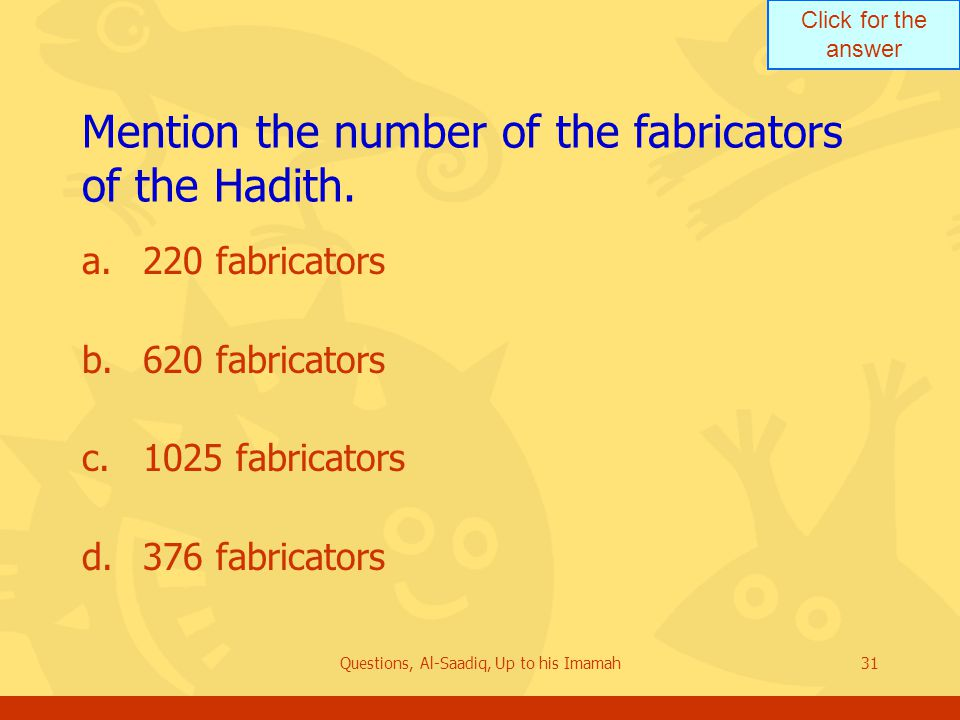 Click for the answer Questions, Al-Saadiq, Up to his Imamah31 Mention the number of the fabricators of the Hadith.