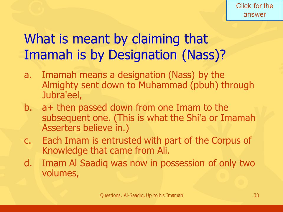Click for the answer Questions, Al-Saadiq, Up to his Imamah33 What is meant by claiming that Imamah is by Designation (Nass).