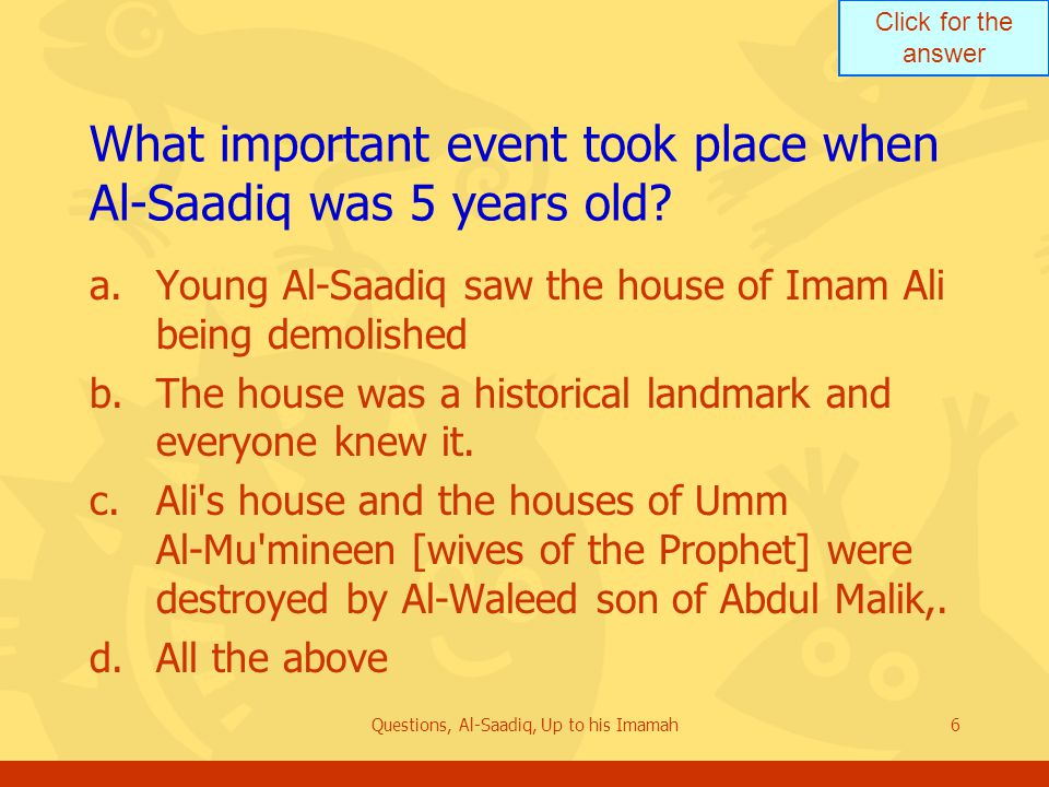 Click for the answer Questions, Al-Saadiq, Up to his Imamah6 What important event took place when Al-Saadiq was 5 years old.