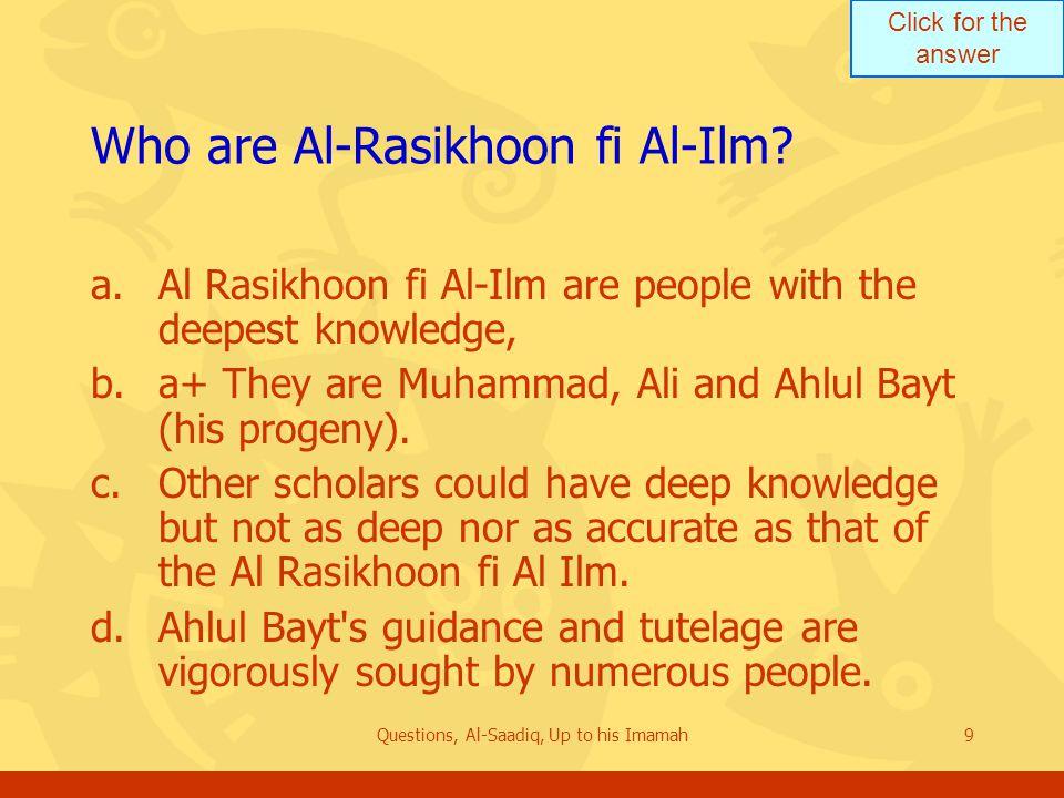 Click for the answer Questions, Al-Saadiq, Up to his Imamah9 Who are Al ‑ Rasikhoon fi Al ‑ Ilm? a.Al Rasikhoon fi Al-Ilm are people with the deepest