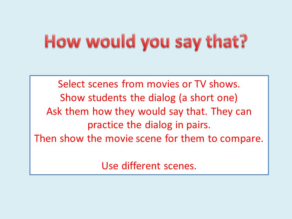 Select scenes from movies or TV shows. Show students the dialog (a short one) Ask them how they would say that. They can practice the dialog in pairs.