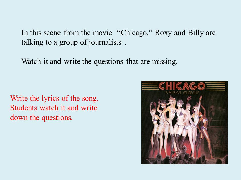 "In this scene from the movie ""Chicago,"" Roxy and Billy are talking to a group of journalists. Watch it and write the questions that are missing. Write"